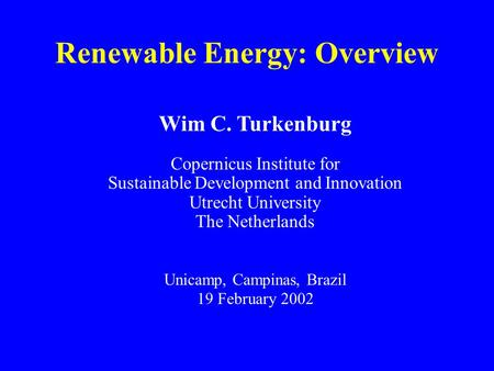 Renewable Energy: Overview Wim C. Turkenburg Copernicus Institute for Sustainable Development and Innovation Utrecht University The Netherlands Unicamp,