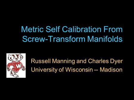 Metric Self Calibration From Screw-Transform Manifolds Russell Manning and Charles Dyer University of Wisconsin -- Madison.