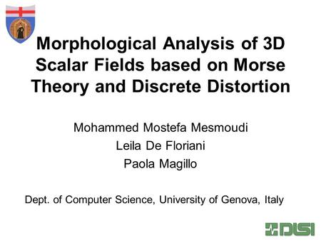 Morphological Analysis of 3D Scalar Fields based on Morse Theory and Discrete Distortion Mohammed Mostefa Mesmoudi Leila De Floriani Paola Magillo Dept.