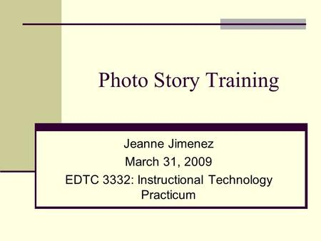 Photo Story Training Jeanne Jimenez March 31, 2009 EDTC 3332: Instructional Technology Practicum.
