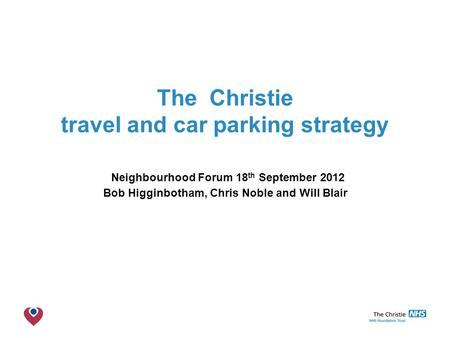 The Christie NHS Foundation Trust The Christie travel and car parking strategy Neighbourhood Forum 18 th September 2012 Bob Higginbotham, Chris Noble and.