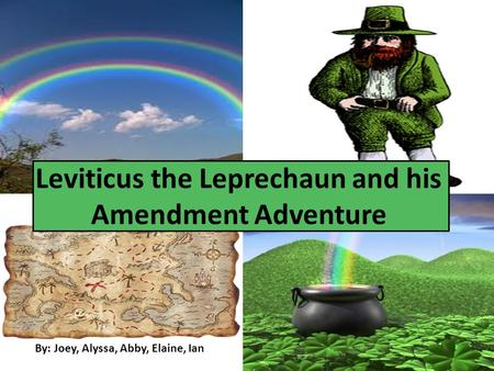 By: Joey, Alyssa, Abby, Elaine, Ian Leviticus the Leprechaun and his Amendment Adventure.