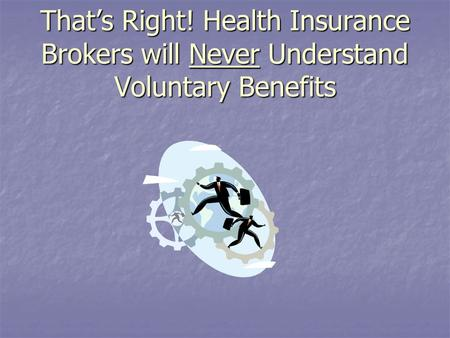 That's Right! Health Insurance Brokers will Never Understand Voluntary Benefits.