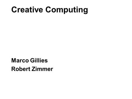 Creative Computing Marco Gillies Robert Zimmer. Creative Computing \\ Purpose To learn the key technical and programming skills you will need to make.