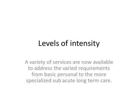 Levels of intensity A variety of services are now available to address the varied requirements from basic personal to the more specialized sub acute long.