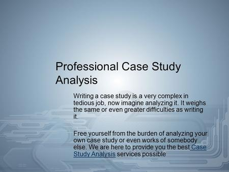 Professional Case Study Analysis Writing a case study is a very complex in tedious job, now imagine analyzing it. It weighs the same or even greater difficulties.