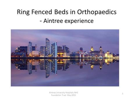 Ring Fenced Beds in Orthopaedics - Aintree experience Aintree University Hospitals NHS Foundation Trust May 2015 1.