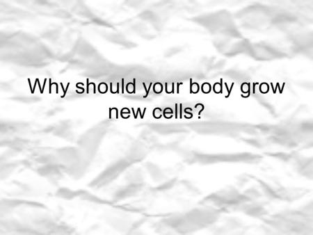 Why should your body grow new cells?. In the time it takes you to read this sentence how many new cells do you think your body will produce? Millions!