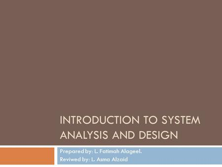 INTRODUCTION TO SYSTEM ANALYSIS AND DESIGN Prepared by: L. Fatimah Alageel. Reviwed by: L. Asma Alzaid.