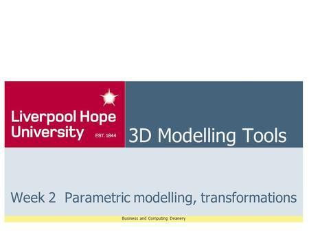 Business and Computing Deanery 3D Modelling Tools Week 2 Parametric modelling, transformations.