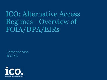 ICO: Alternative Access Regimes– Overview of FOIA/DPA/EIRs Catherine Vint ICO NI.