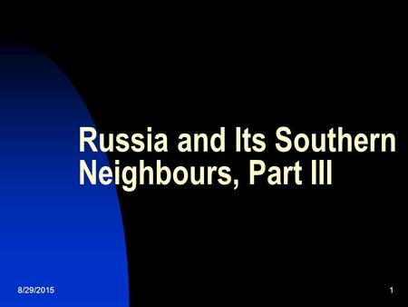 8/29/20151 Russia and Its Southern Neighbours, Part III.