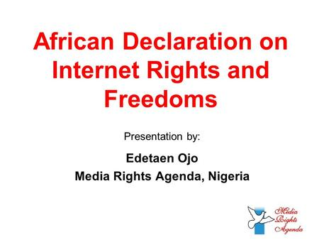 African Declaration on Internet Rights and Freedoms Presentation by: Edetaen Ojo Media Rights Agenda, Nigeria.