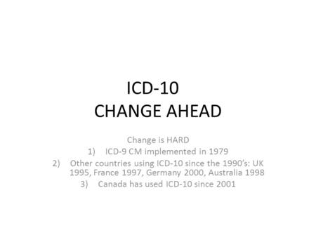 ICD-10 CHANGE AHEAD Change is HARD 1)ICD-9 CM implemented in 1979 2)Other countries using ICD-10 since the 1990's: UK 1995, France 1997, Germany 2000,