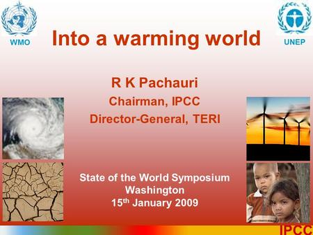 1 IPCC Into a warming world WMO UNEP R K Pachauri Chairman, IPCC Director-General, TERI State of the World Symposium Washington 15 th January 2009.