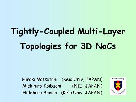 Tightly-Coupled Multi-Layer Topologies for 3D NoCs Hiroki Matsutani (Keio Univ, JAPAN) Michihiro Koibuchi (NII, JAPAN) Hideharu Amano (Keio Univ, JAPAN)