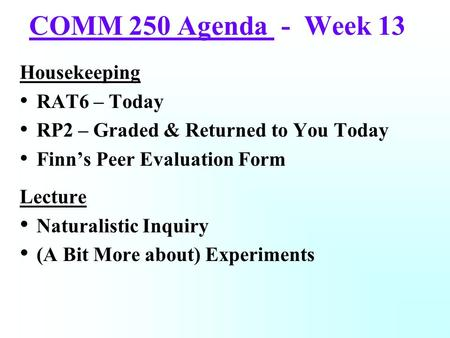 COMM 250 Agenda - Week 13 Housekeeping RAT6 – Today RP2 – Graded & Returned to You Today Finn's Peer Evaluation Form Lecture Naturalistic Inquiry (A Bit.