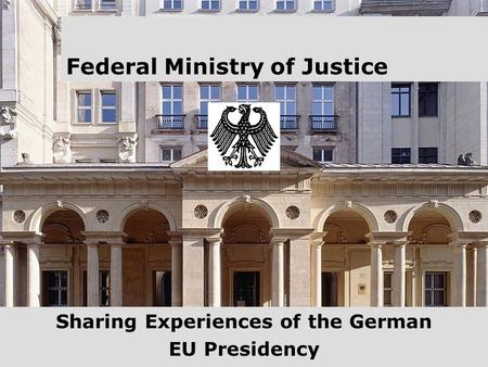1 Federal Ministry of Justice Sharing Experiences of the German EU Presidency.