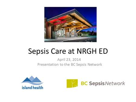 Sepsis Care at NRGH ED April 23, 2014 Presentation to the BC Sepsis Network.