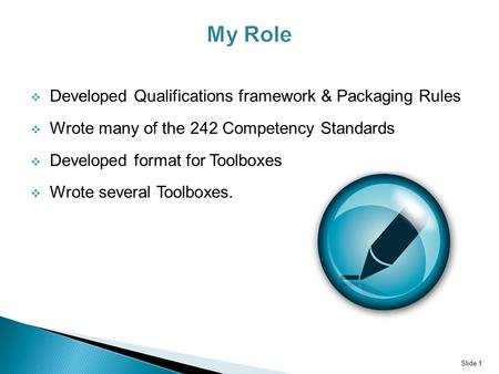  Developed Qualifications framework & Packaging Rules  Wrote many of the 242 Competency Standards  Developed format <strong>for</strong> Toolboxes  Wrote several Toolboxes.