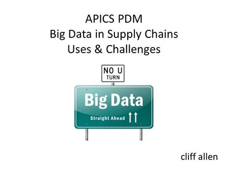 APICS PDM Big Data in <strong>Supply</strong> <strong>Chains</strong> Uses & Challenges cliff allen.