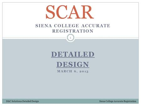 SIENA COLLEGE ACCURATE REGISTRATION DETAILED DESIGN MARCH 6, 2013 SCAR 1 D&C Solutions Detailed Design Siena College Accurate Registration.