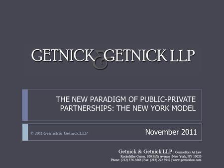 THE NEW PARADIGM OF PUBLIC-PRIVATE PARTNERSHIPS: THE NEW YORK MODEL © 2011 Getnick & Getnick LLP November 2011 Getnick & Getnick LLP | Counsellors At Law.