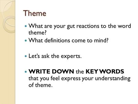 Theme What are your gut reactions to the word theme? What definitions come to mind? Let's ask the experts. WRITE DOWN the KEY WORDS that you feel express.