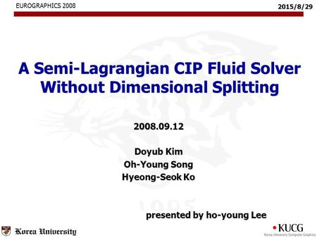 2015/8/29 A Semi-Lagrangian CIP Fluid Solver Without Dimensional Splitting 2008.09.12 Doyub Kim Oh-Young Song Hyeong-Seok Ko presented by ho-young Lee.