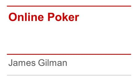 Online Poker James Gilman. Topics ●Hand Probabilities ●Betting Odds ●Odds of winning ●Expected Value ●Decision Making ●Poker Statistics ●Variance.