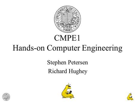 1 CMPE1 Hands-on Computer Engineering Stephen Petersen Richard Hughey.