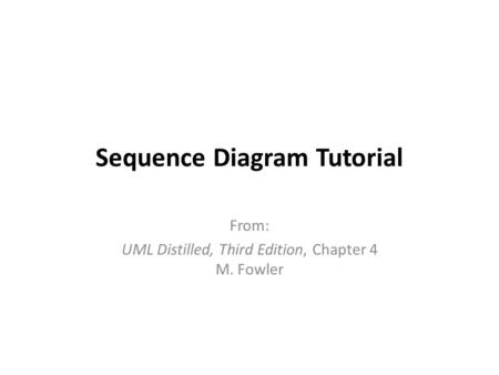 Sequence Diagram Tutorial From: UML Distilled, Third Edition, Chapter 4 M. Fowler.