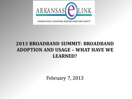 2013 BROADBAND SUMMIT: BROADBAND ADOPTION AND USAGE – WHAT HAVE WE LEARNED? February 7, 2013.