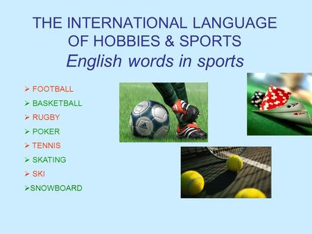 THE INTERNATIONAL LANGUAGE OF HOBBIES & SPORTS English words in sports  FOOTBALL  BASKETBALL  RUGBY  POKER  TENNIS  SKATING KI SSNOWBOARD.