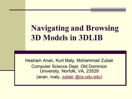 Navigating and Browsing 3D Models in 3DLIB Hesham Anan, Kurt Maly, Mohammad Zubair Computer Science Dept. Old Dominion University, Norfolk, VA, 23529 (anan,