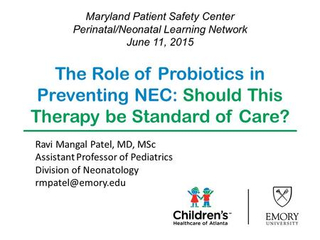 The Role of Probiotics in Preventing NEC: Should This Therapy be Standard of Care? Maryland Patient Safety Center Perinatal/Neonatal Learning Network June.