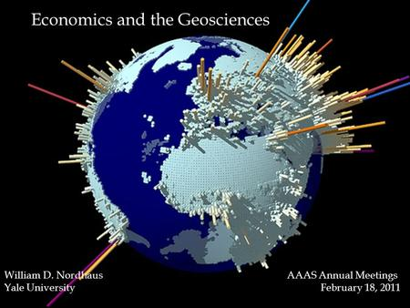 1 Economics and the Geosciences William D. Nordhaus AAAS Annual Meetings Yale University February 18, 2011.