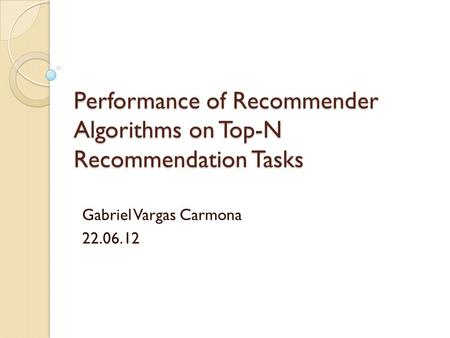 Performance of Recommender Algorithms on Top-N Recommendation Tasks Gabriel Vargas Carmona 22.06.12.