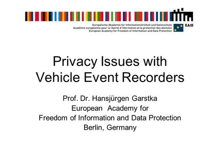 Privacy Issues with Vehicle Event Recorders Prof. Dr. Hansjürgen Garstka European Academy for Freedom of Information and Data Protection Berlin, Germany.