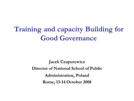 Training and capacity Building for Good Governance Jacek Czaputowicz Director of National School of Public Administration, Poland Rome, 13-14 October 2008.
