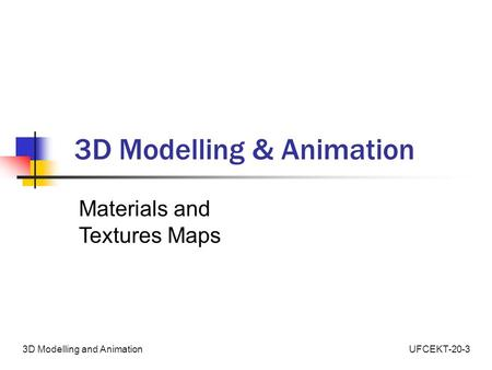 UFCEKT-20-33D Modelling and Animation 3D Modelling & Animation Materials and Textures Maps.