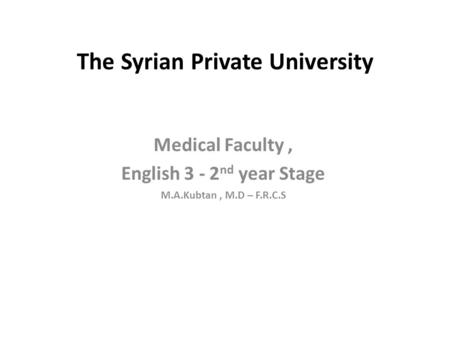 The Syrian Private University Medical Faculty, English 3 - 2 nd year Stage M.A.Kubtan, M.D – F.R.C.S.