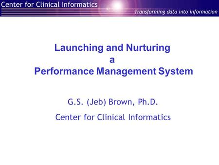 Launching and Nurturing a Performance Management System G.S. (Jeb) Brown, Ph.D. Center for Clinical Informatics.