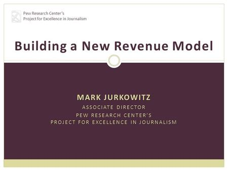 MARK JURKOWITZ ASSOCIATE DIRECTOR PEW RESEARCH CENTER'S PROJECT FOR EXCELLENCE IN JOURNALISM Building a New Revenue Model Pew Research Center's Project.