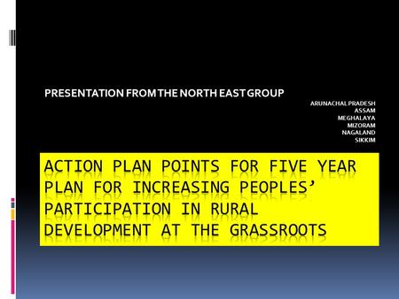 PRESENTATION FROM THE NORTH EAST GROUP ARUNACHAL PRADESH ASSAM MEGHALAYA MIZORAM NAGALAND SIKKIM.