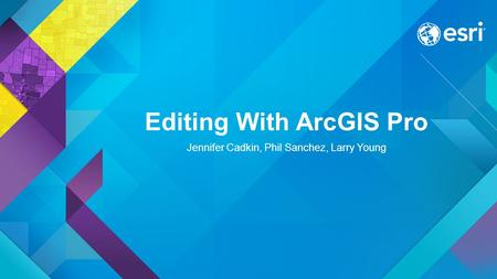 Editing With ArcGIS Pro Jennifer Cadkin, Phil Sanchez, Larry Young.