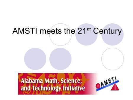 AMSTI meets the 21 st Century. 21 st Century Learning Project 40 schools chosen from across the state 4 teachers and 1 principal per team Cutting edge.