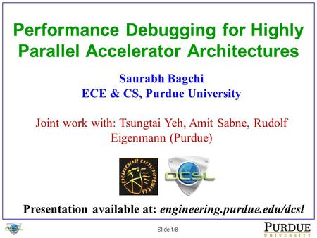 Slide 1/8 Performance Debugging for Highly Parallel Accelerator Architectures Saurabh Bagchi ECE & CS, Purdue University Joint work with: Tsungtai Yeh,