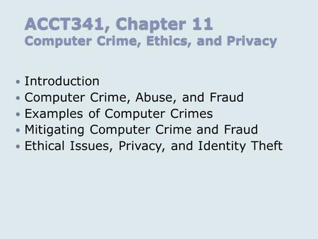 ACCT341, Chapter 11 Computer Crime, Ethics, and Privacy Introduction Computer Crime, Abuse, and Fraud Examples of Computer Crimes Mitigating Computer Crime.
