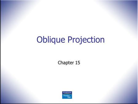 Oblique Projection Chapter 15. 2 Technical Drawing 13 th Edition Giesecke, Mitchell, Spencer, Hill Dygdon, Novak, Lockhart © 2009 Pearson Education, Upper.